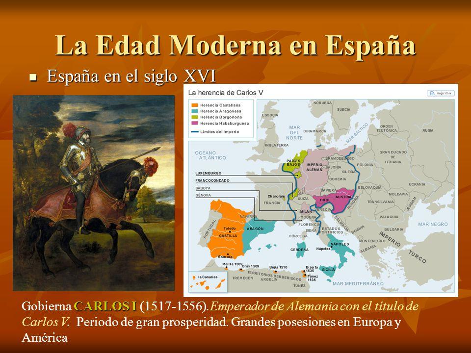 La Edad Moderna en España España en el siglo XVI España en el siglo XVI CARLOS I Gobierna CARLOS I (1517-1556).Emperador de Alemania con el título de
