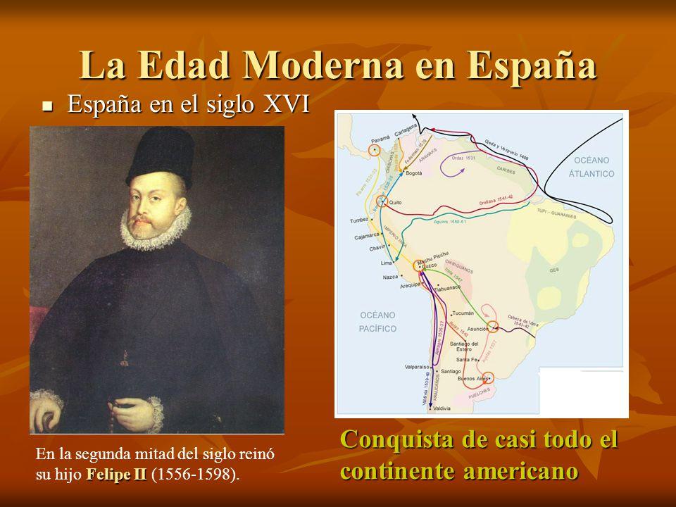 La Edad Moderna en España España en el siglo XVI España en el siglo XVI Felipe II En la segunda mitad del siglo reinó su hijo Felipe II (1556-1598). C