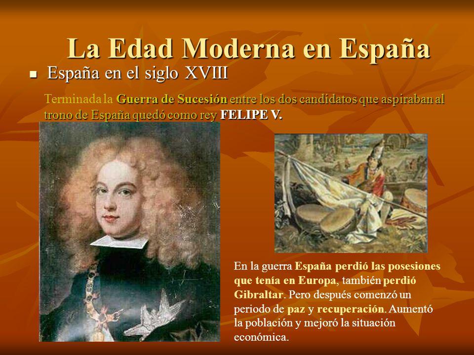 España en el siglo XVIII España en el siglo XVIII La Edad Moderna en España Guerra de Sucesión entre los dos candidatos que aspiraban al trono de Espa