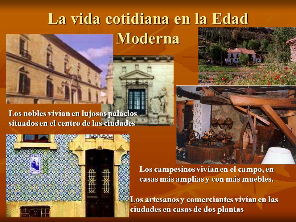 La vida cotidiana en la Edad Moderna Los nobles vivían en lujosos palacios situados en el centro de las ciudades Los artesanos y comerciantes vivían e