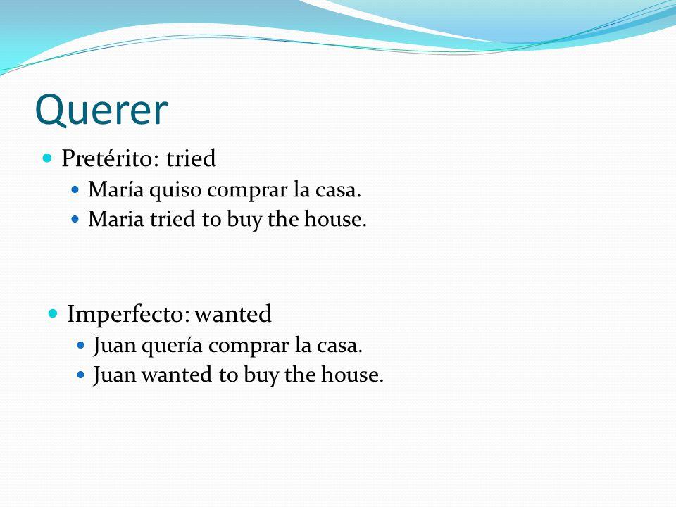 Querer Pretérito: tried María quiso comprar la casa. Maria tried to buy the house. Imperfecto: wanted Juan quería comprar la casa. Juan wanted to buy