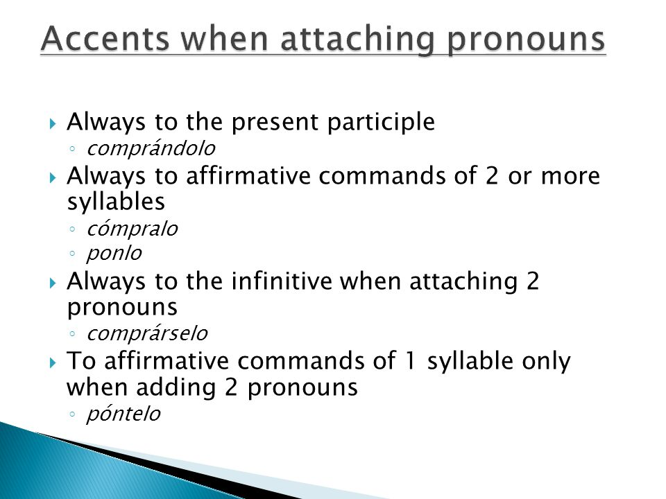 Always to the present participle comprándolo Always to affirmative commands of 2 or more syllables cómpralo ponlo Always to the infinitive when attaching 2 pronouns comprárselo To affirmative commands of 1 syllable only when adding 2 pronouns póntelo