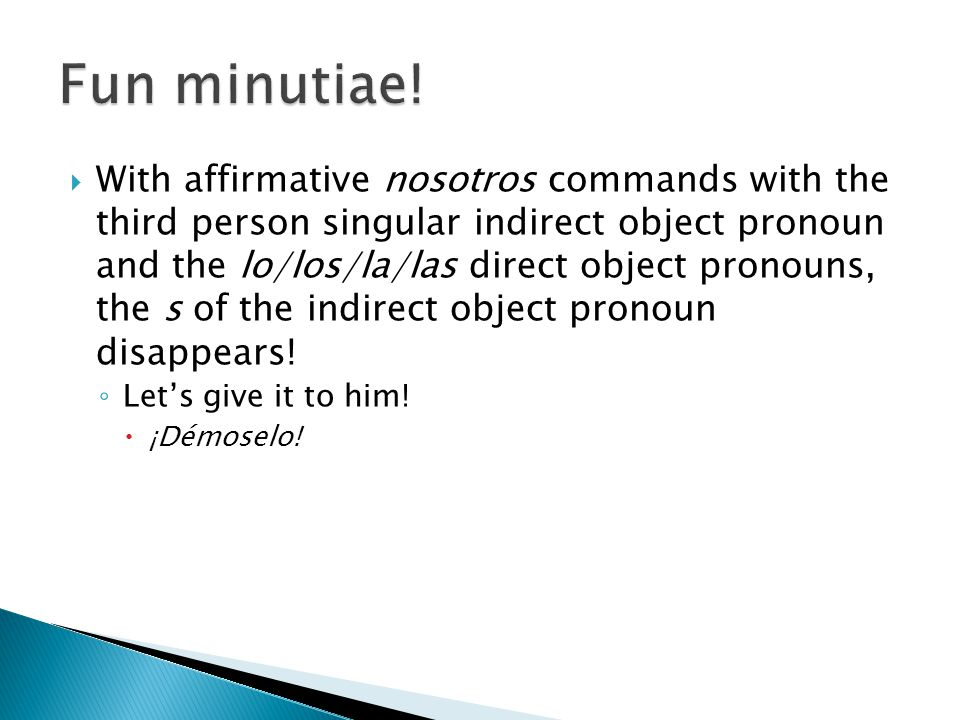 With affirmative nosotros commands with the third person singular indirect object pronoun and the lo/los/la/las direct object pronouns, the s of the indirect object pronoun disappears.