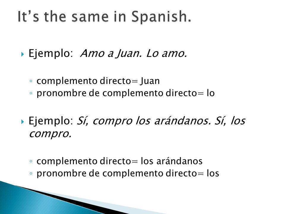 Ejemplo: Amo a Juan. Lo amo. complemento directo= Juan pronombre de complemento directo= lo Ejemplo: Sí, compro los arándanos. Sí, los compro. complem