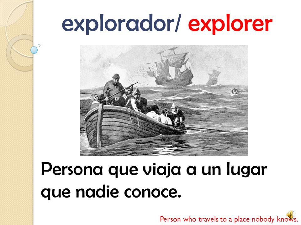 explorador/ explorer Persona que viaja a un lugar que nadie conoce.