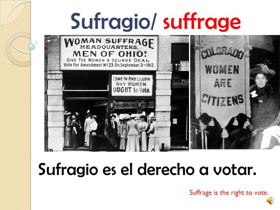 Sufragio/ suffrage Sufragio es el derecho a votar. Suffrage is the right to vote.