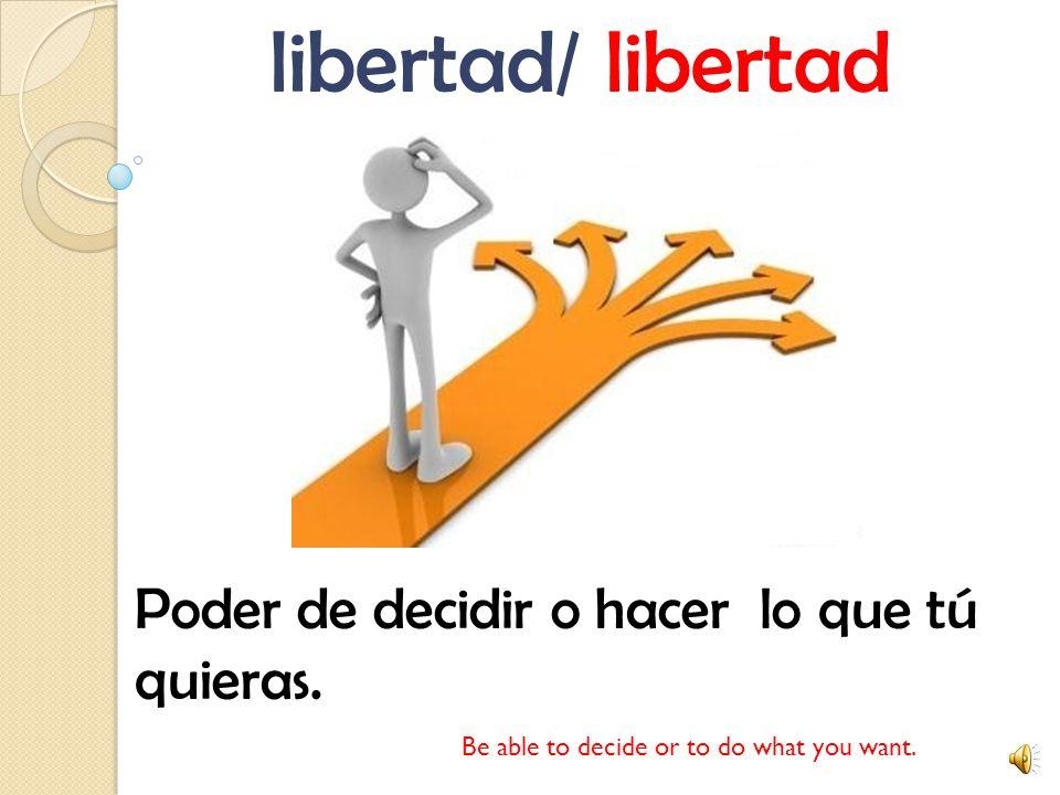 libertad/ libertad Poder de decidir o hacer lo que tú quieras.