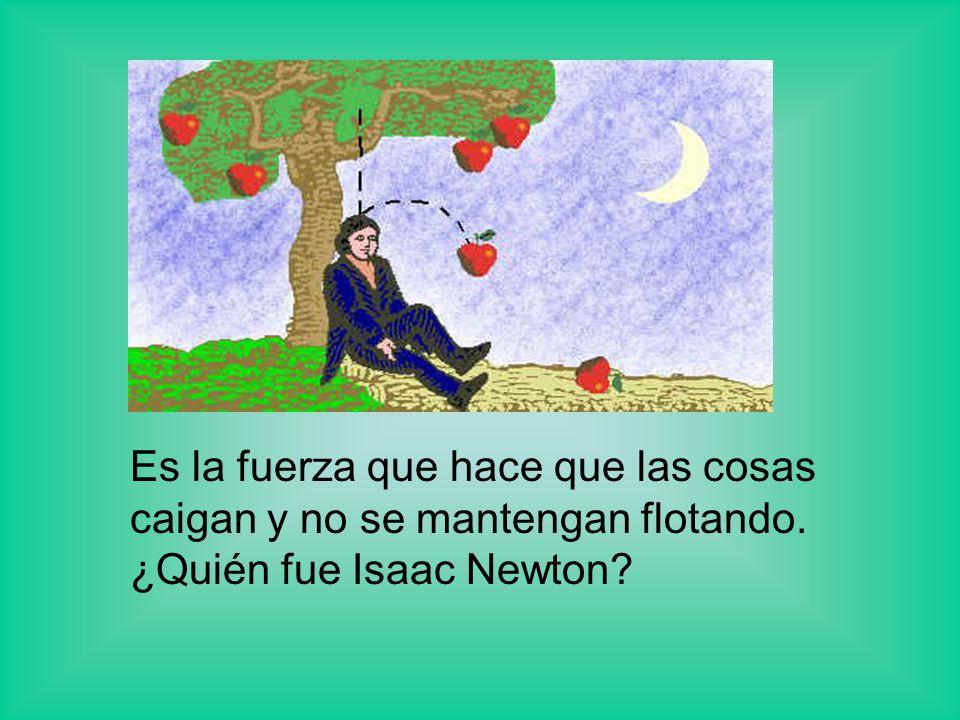 Es la fuerza que hace que las cosas caigan y no se mantengan flotando. ¿Quién fue Isaac Newton?