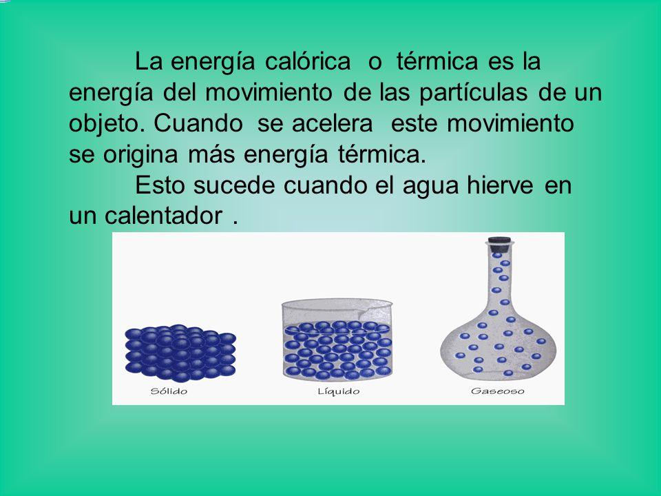 La energía calórica o térmica es la energía del movimiento de las partículas de un objeto. Cuando se acelera este movimiento se origina más energía té