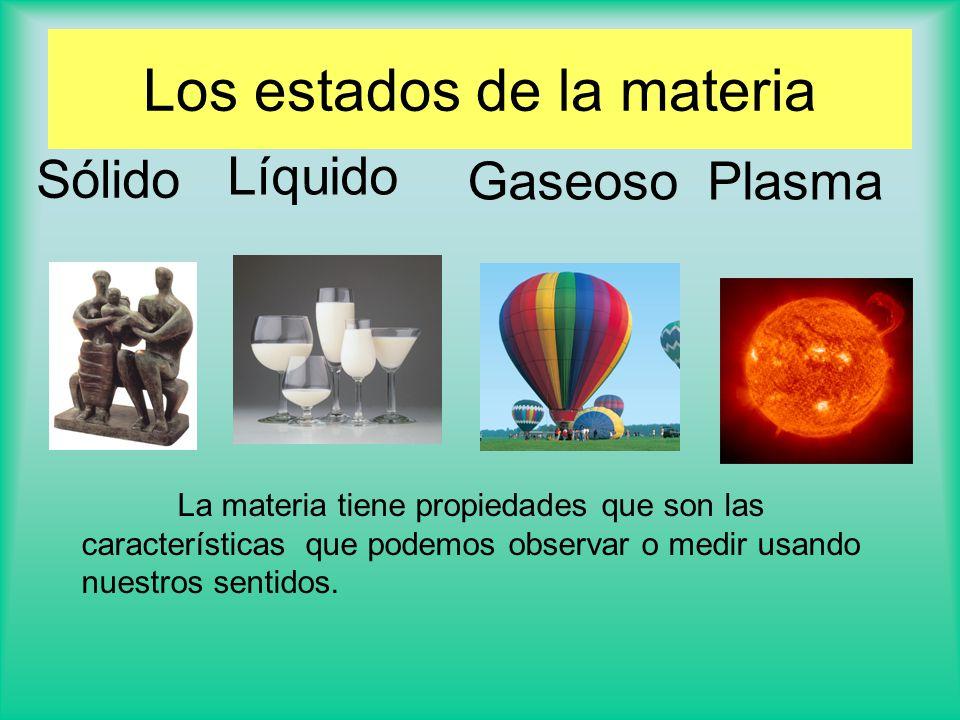 Sólido Líquido Gaseoso La materia tiene propiedades que son las características que podemos observar o medir usando nuestros sentidos.