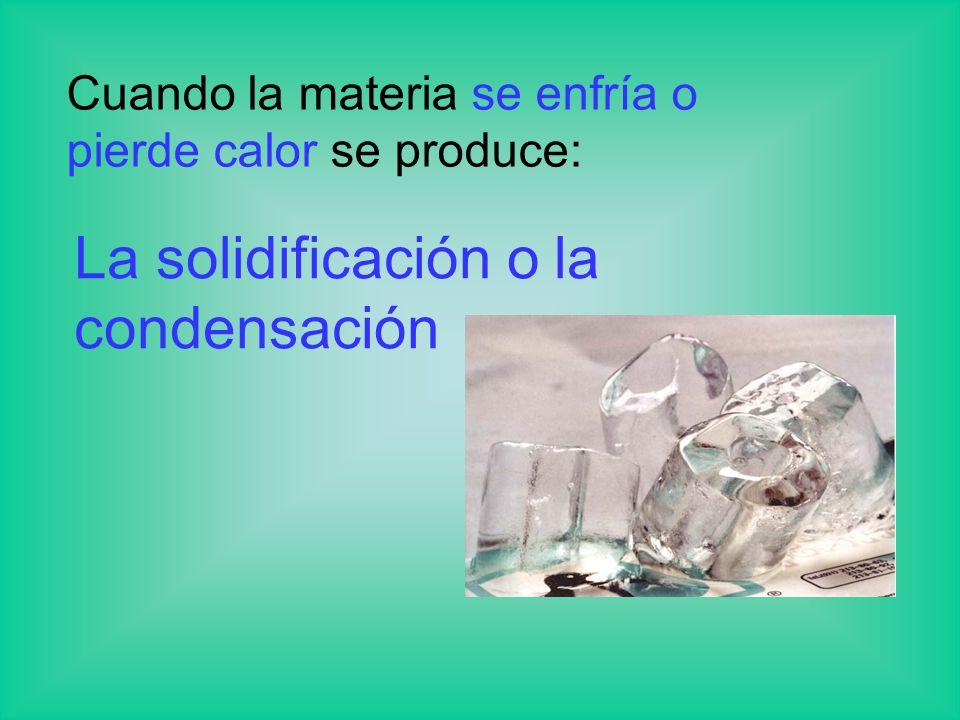 Cuando la materia se enfría o pierde calor se produce: La solidificación o la condensación