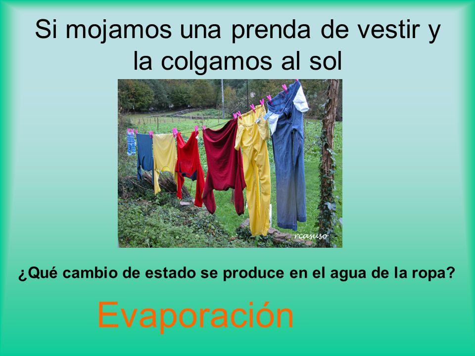 Si mojamos una prenda de vestir y la colgamos al sol ¿Qué cambio de estado se produce en el agua de la ropa.