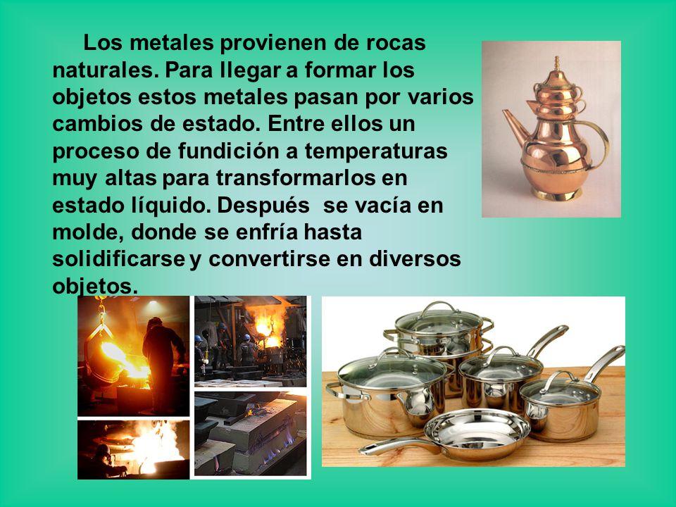 Los metales provienen de rocas naturales. Para llegar a formar los objetos estos metales pasan por varios cambios de estado. Entre ellos un proceso de