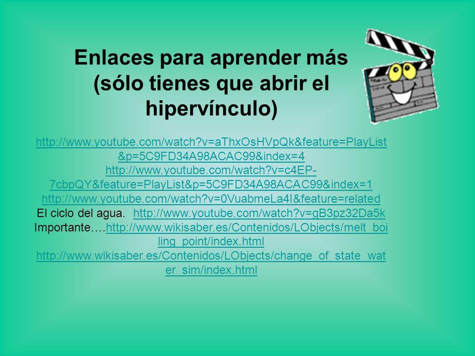 Enlaces para aprender más (sólo tienes que abrir el hipervínculo) http://www.youtube.com/watch?v=aThxOsHVpQk&feature=PlayList &p=5C9FD34A98ACAC99&index=4 http://www.youtube.com/watch?v=c4EP- 7cbpQY&feature=PlayList&p=5C9FD34A98ACAC99&index=1 http://www.youtube.com/watch?v=0VuabmeLa4I&feature=related El ciclo del agua.