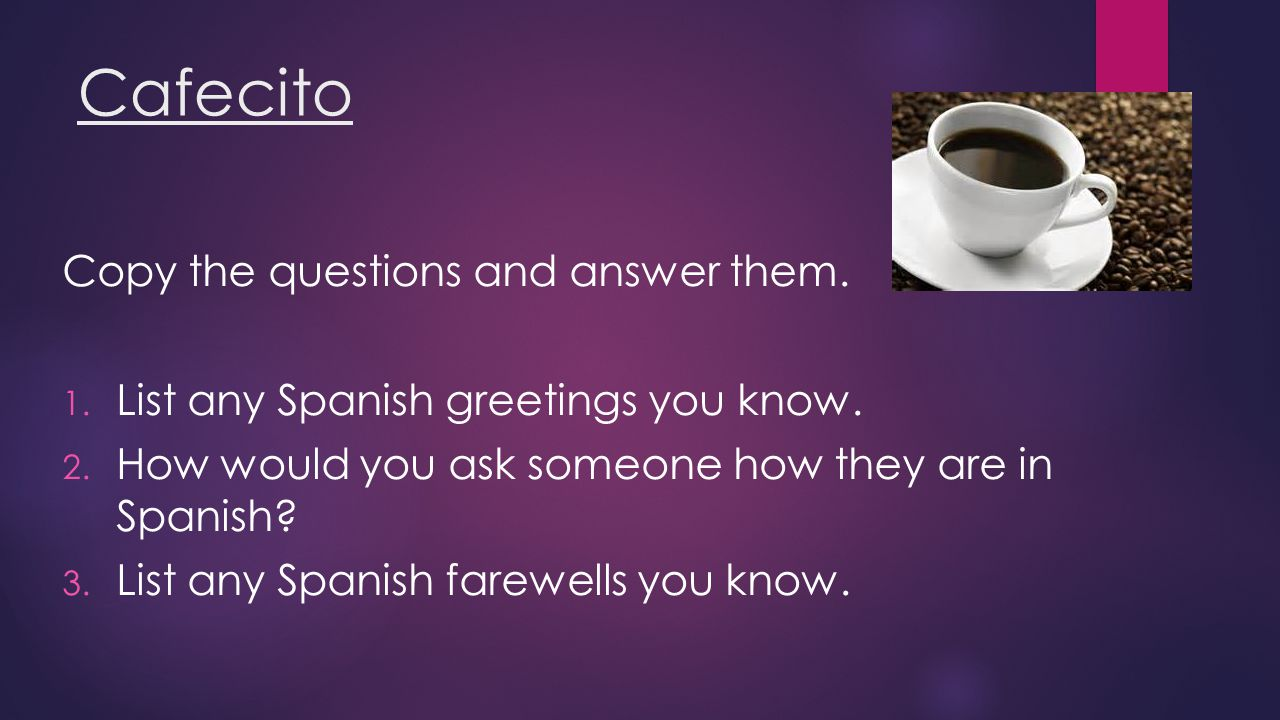 Cafecito Copy the questions and answer them. 1. List any Spanish greetings you know.