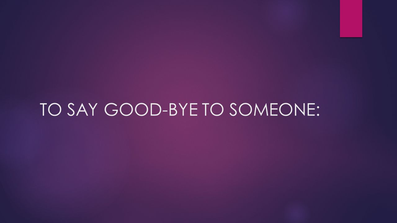 TO SAY GOOD-BYE TO SOMEONE: