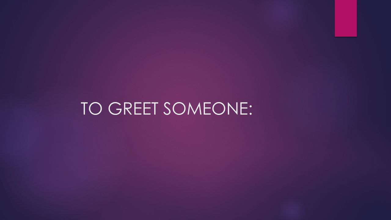 TO GREET SOMEONE: