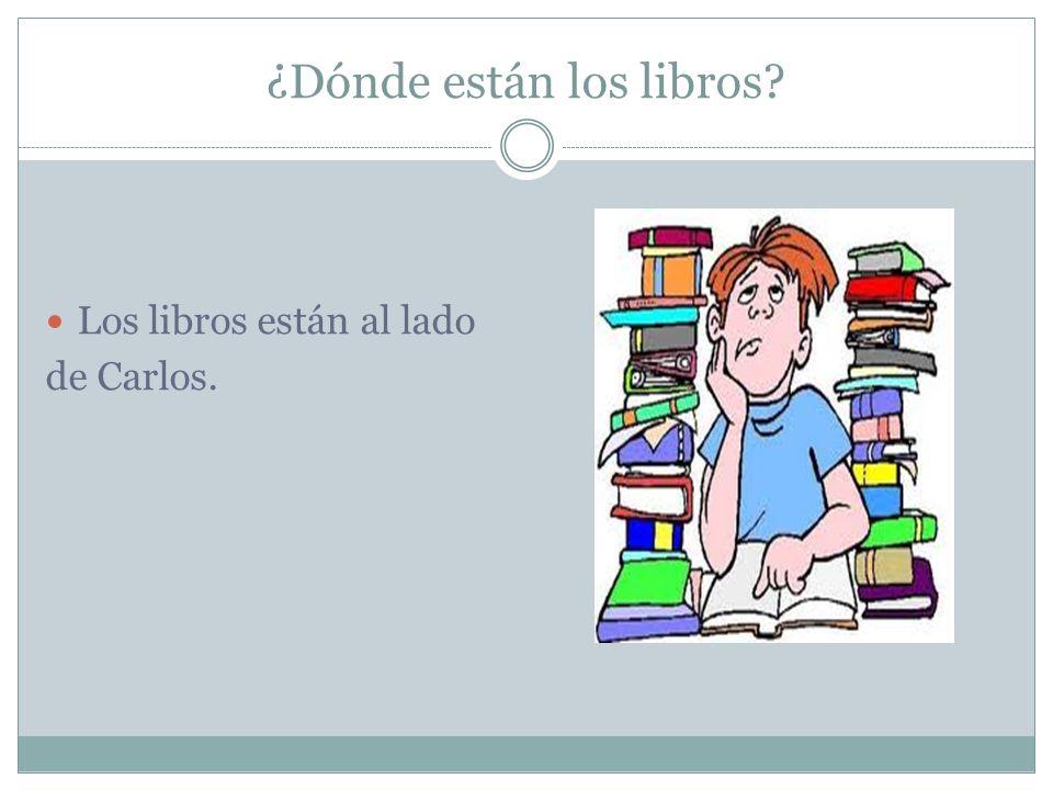 ¿Dónde están los libros? Los libros están al lado de Carlos.