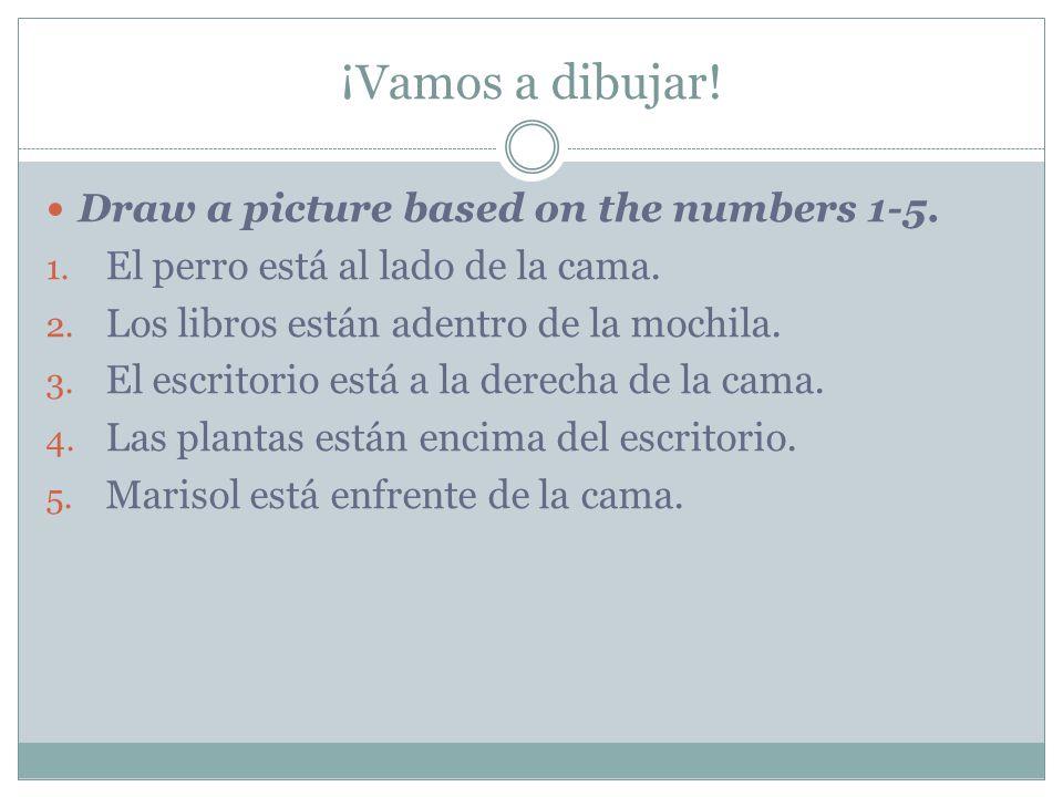 ¡Vamos a dibujar! Draw a picture based on the numbers 1-5. 1. El perro está al lado de la cama. 2. Los libros están adentro de la mochila. 3. El escri