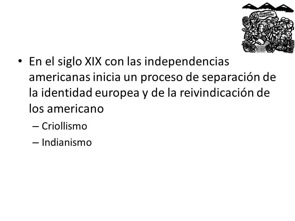 En el siglo XIX con las independencias americanas inicia un proceso de separación de la identidad europea y de la reivindicación de los americano – Cr