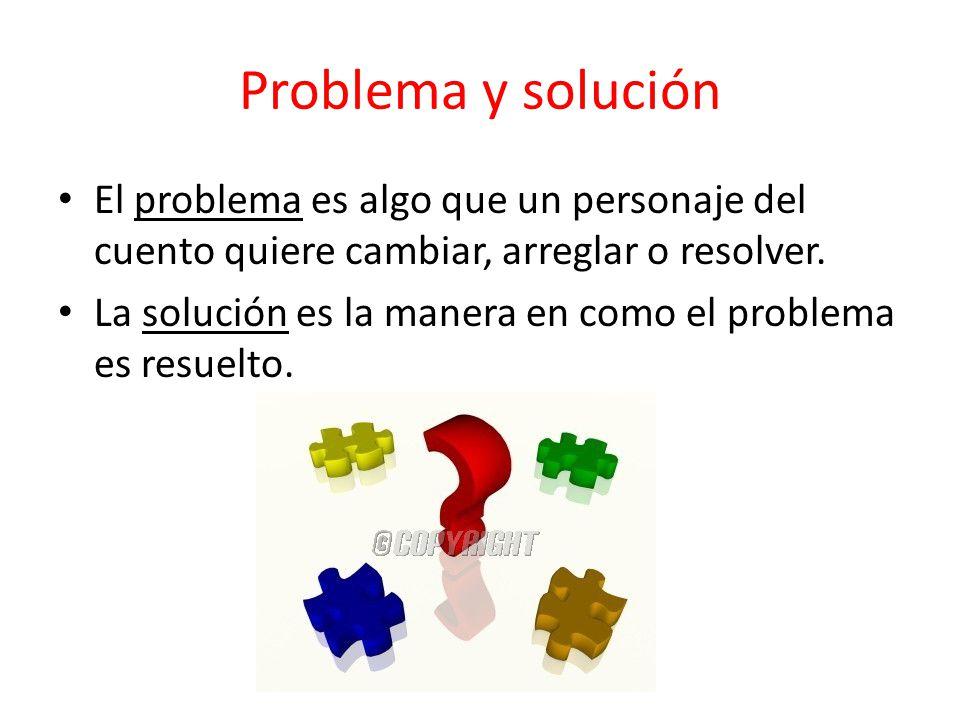 El problema es algo que un personaje del cuento quiere cambiar, arreglar o resolver. La solución es la manera en como el problema es resuelto.