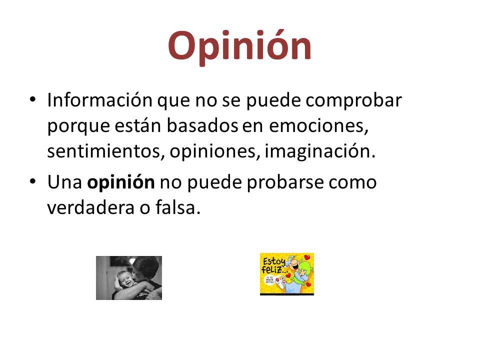 Opinión Información que no se puede comprobar porque están basados en emociones, sentimientos, opiniones, imaginación. Una opinión no puede probarse c