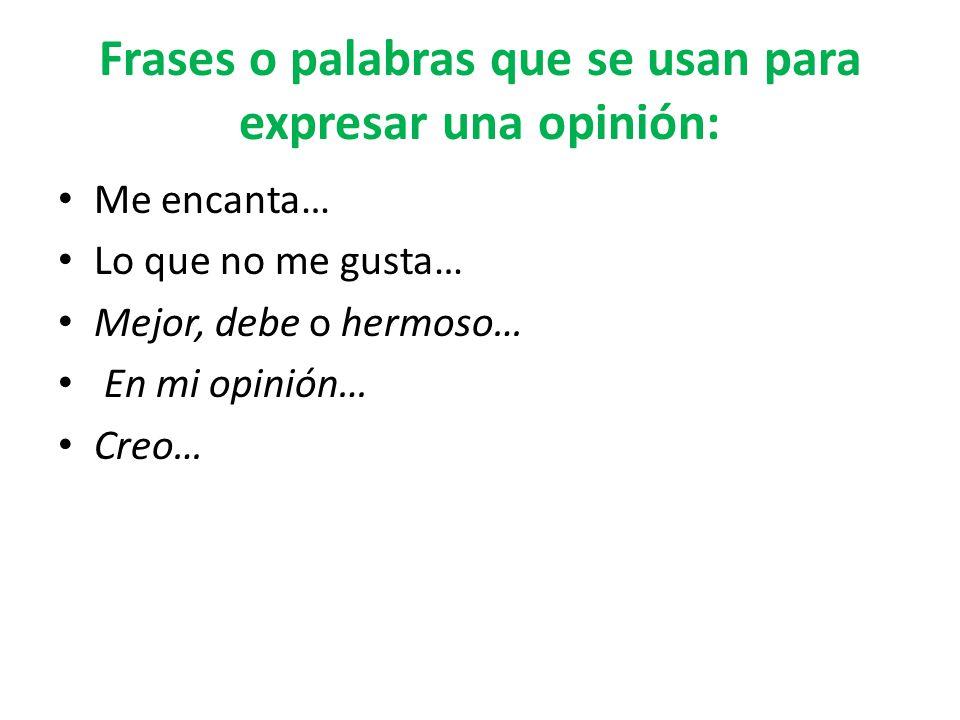 Frases o palabras que se usan para expresar una opinión: Me encanta… Lo que no me gusta… Mejor, debe o hermoso… En mi opinión… Creo…