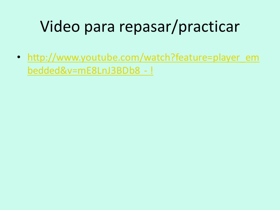 Video para repasar/practicar http://www.youtube.com/watch feature=player_em bedded&v=mE8LnJ3BDb8 - .