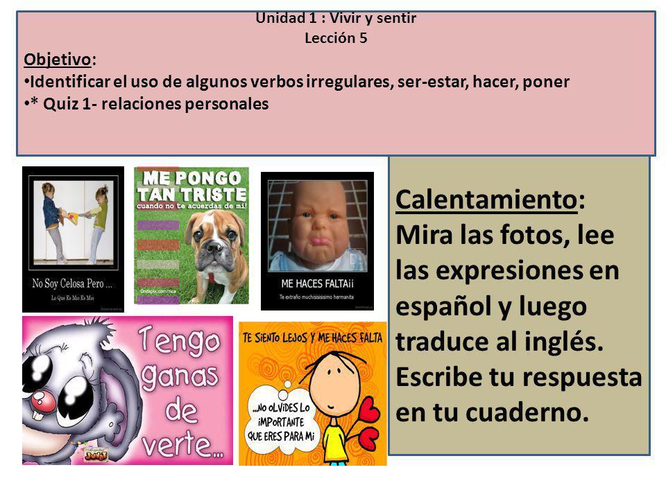 Unidad 1 : Vivir y sentir Lección 5 Objetivo: Identificar el uso de algunos verbos irregulares, ser-estar, hacer, poner * Quiz 1- relaciones personales Calentamiento: Mira las fotos, lee las expresiones en español y luego traduce al inglés.