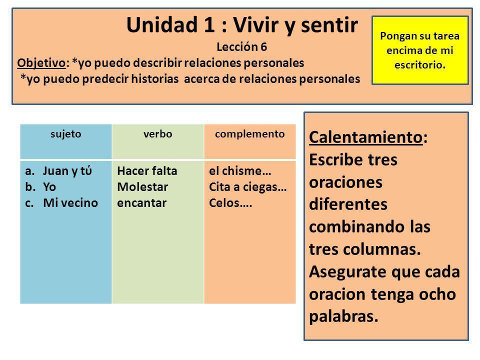 Unidad 1 : Vivir y sentir Lección 6 Objetivo: *yo puedo describir relaciones personales *yo puedo predecir historias acerca de relaciones personales Calentamiento: Escribe tres oraciones diferentes combinando las tres columnas.