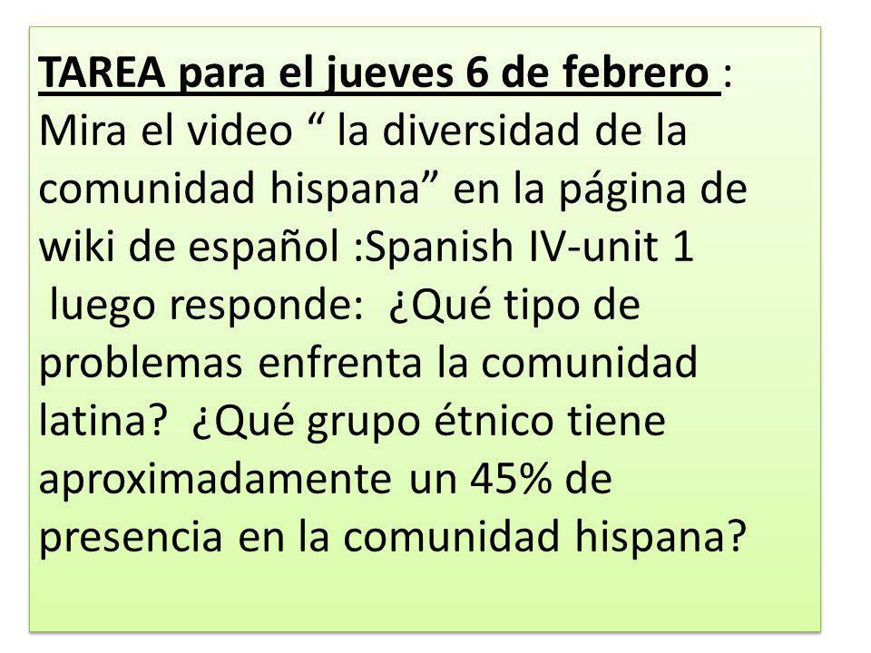 TAREA para el jueves 6 de febrero : Mira el video la diversidad de la comunidad hispana en la página de wiki de español :Spanish IV-unit 1 luego responde: ¿Qué tipo de problemas enfrenta la comunidad latina.
