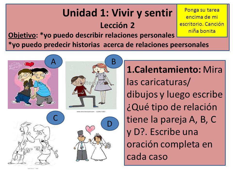 Unidad 1: Vivir y sentir Lección 2 Objetivo: *yo puedo describir relaciones personales *yo puedo predecir historias acerca de relaciones peersonales 1.Calentamiento: Mira las caricaturas/ dibujos y luego escribe ¿Qué tipo de relación tiene la pareja A, B, C y D?.