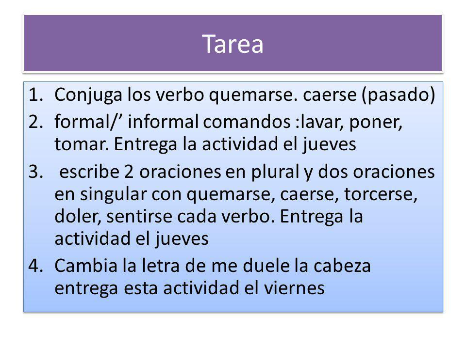 Tarea 1.Conjuga los verbo quemarse. caerse (pasado) 2.formal/ informal comandos :lavar, poner, tomar. Entrega la actividad el jueves 3. escribe 2 orac