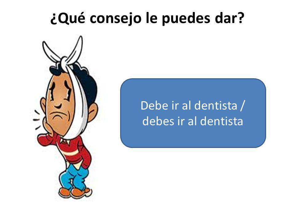 ¿Qué consejo le puedes dar? Debe ir al dentista / debes ir al dentista