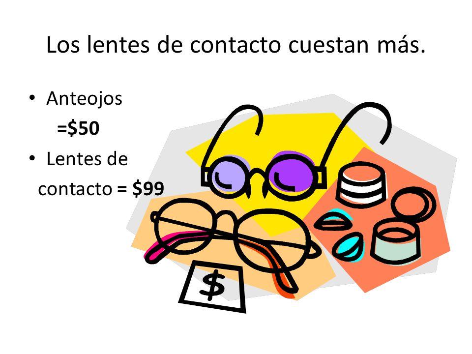 Los lentes de contacto cuestan más. Anteojos =$50 Lentes de contacto = $99