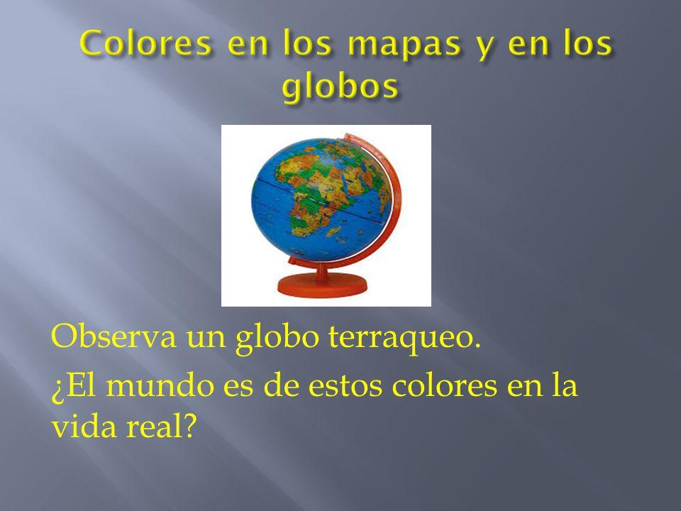 Observa un globo terraqueo. ¿El mundo es de estos colores en la vida real?