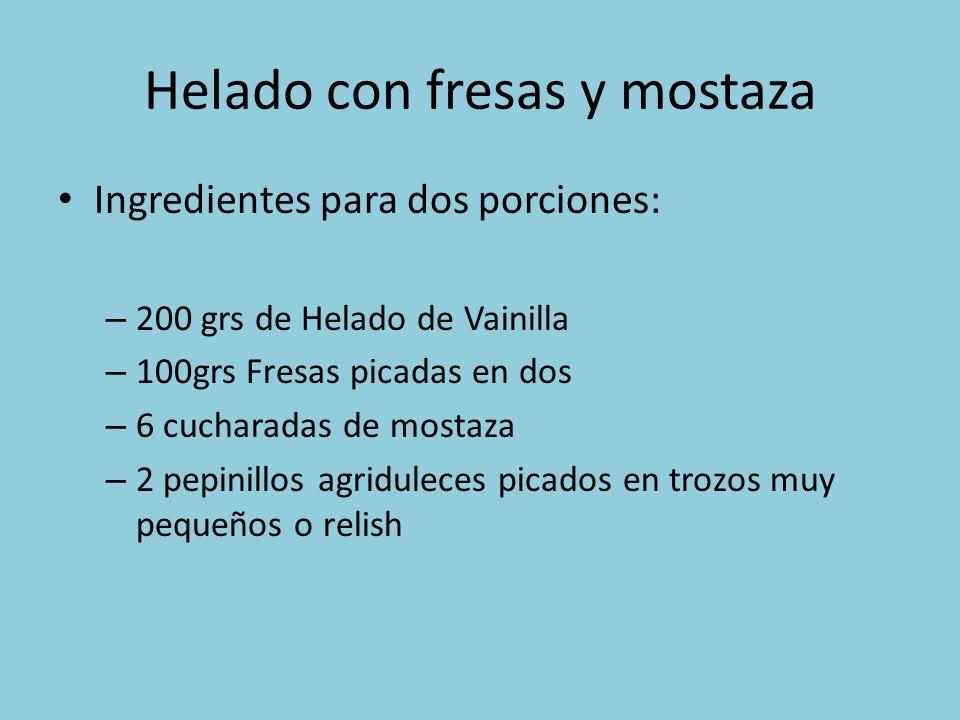 Helado con fresas y mostaza Ingredientes para dos porciones: – 200 grs de Helado de Vainilla – 100grs Fresas picadas en dos – 6 cucharadas de mostaza