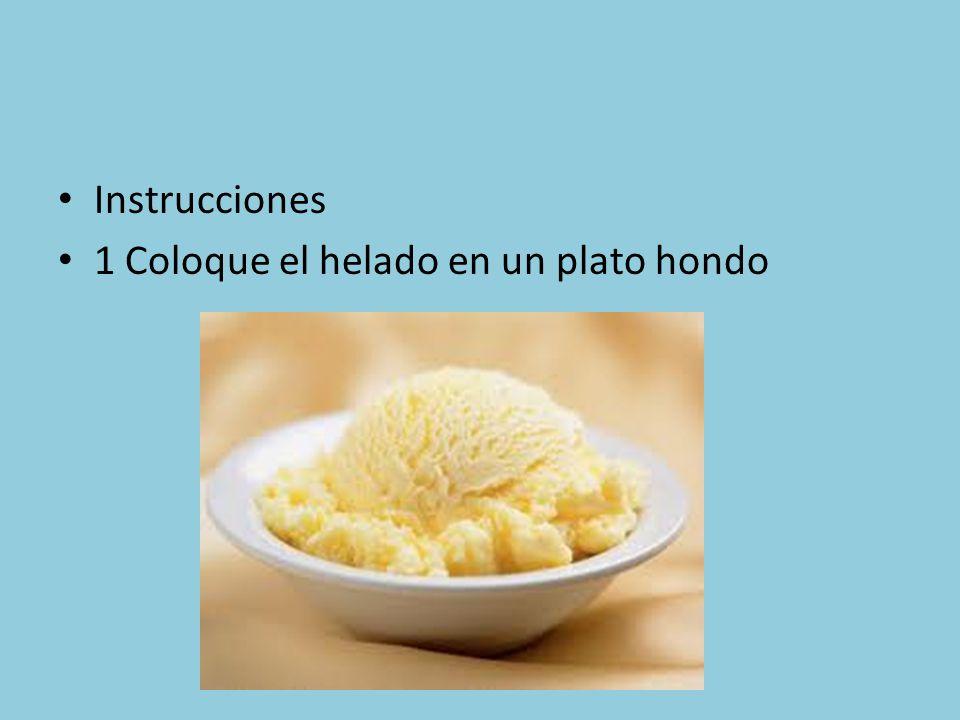 Instrucciones 1 Coloque el helado en un plato hondo