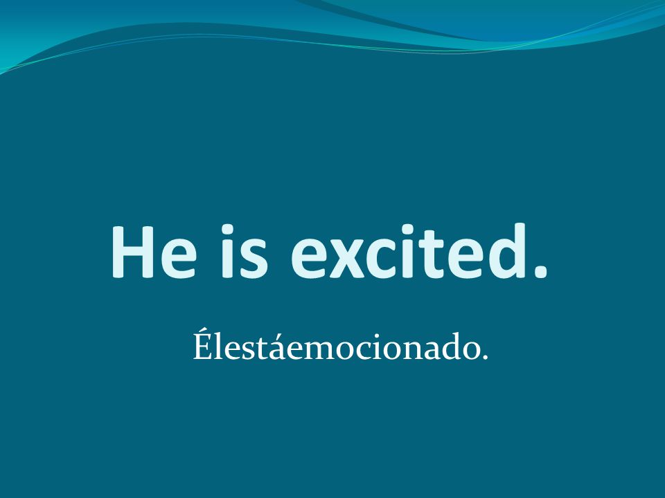 He is excited. Élestáemocionado.