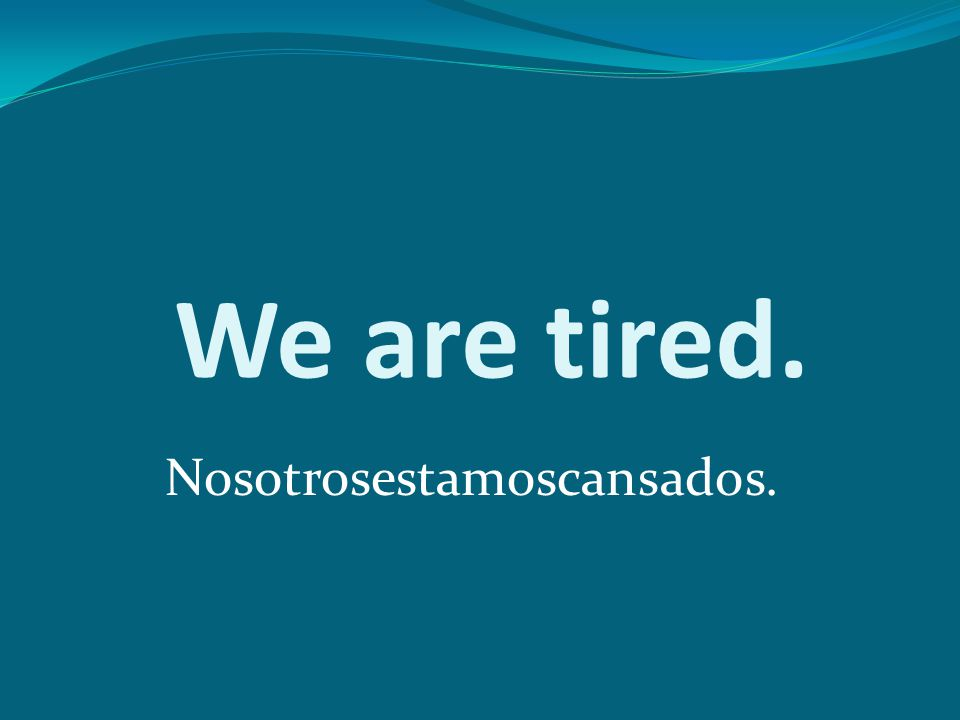 We are tired. Nosotrosestamoscansados.