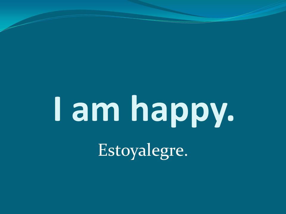 I am happy. Estoyalegre.
