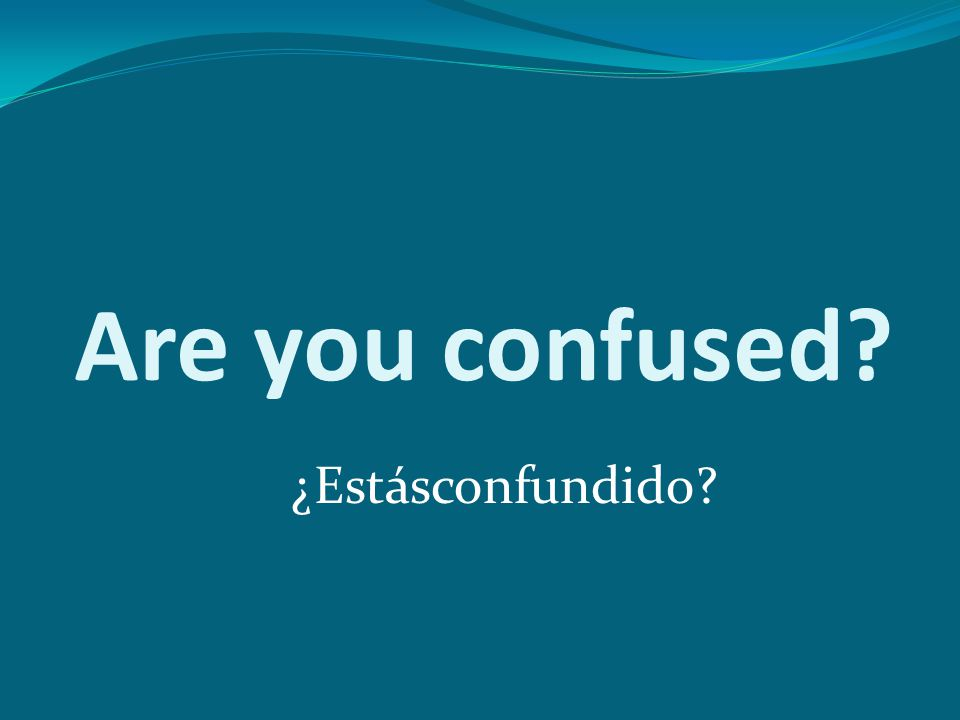 Are you confused? ¿Estásconfundido?