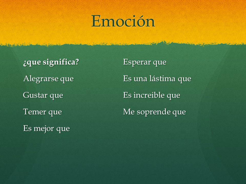 Emoción ¿que significa? Alegrarse que Gustar que Temer que Es mejor que Esperar que Es una lástima que Es increible que Me soprende que