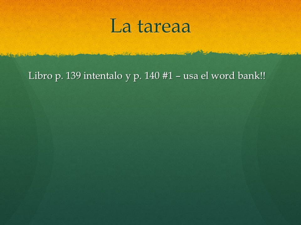 La tareaa Libro p. 139 intentalo y p. 140 #1 – usa el word bank!!