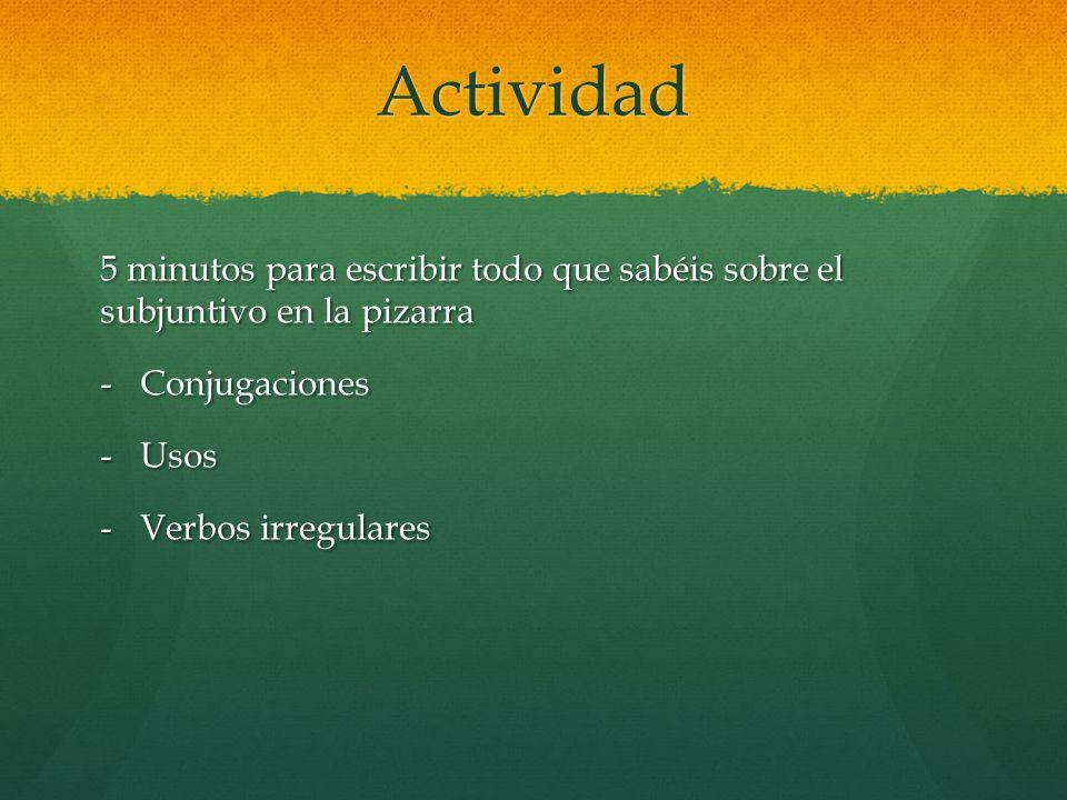Actividad 5 minutos para escribir todo que sabéis sobre el subjuntivo en la pizarra -Conjugaciones -Usos -Verbos irregulares