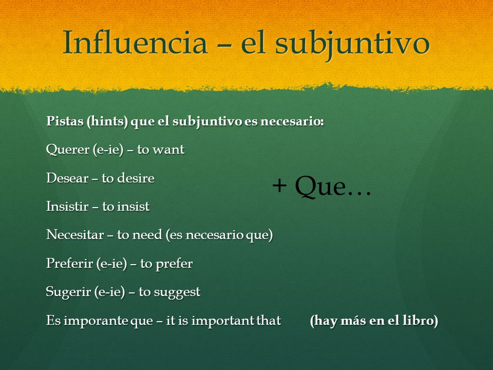 Influencia – el subjuntivo Pistas (hints) que el subjuntivo es necesario: Querer (e-ie) – to want Desear – to desire Insistir – to insist Necesitar – to need (es necesario que) Preferir (e-ie) – to prefer Sugerir (e-ie) – to suggest Es imporante que – it is important that (hay más en el libro) + Que…