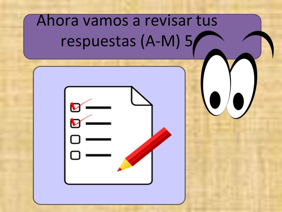 Ahora vamos a revisar tus respuestas (A-M) 5