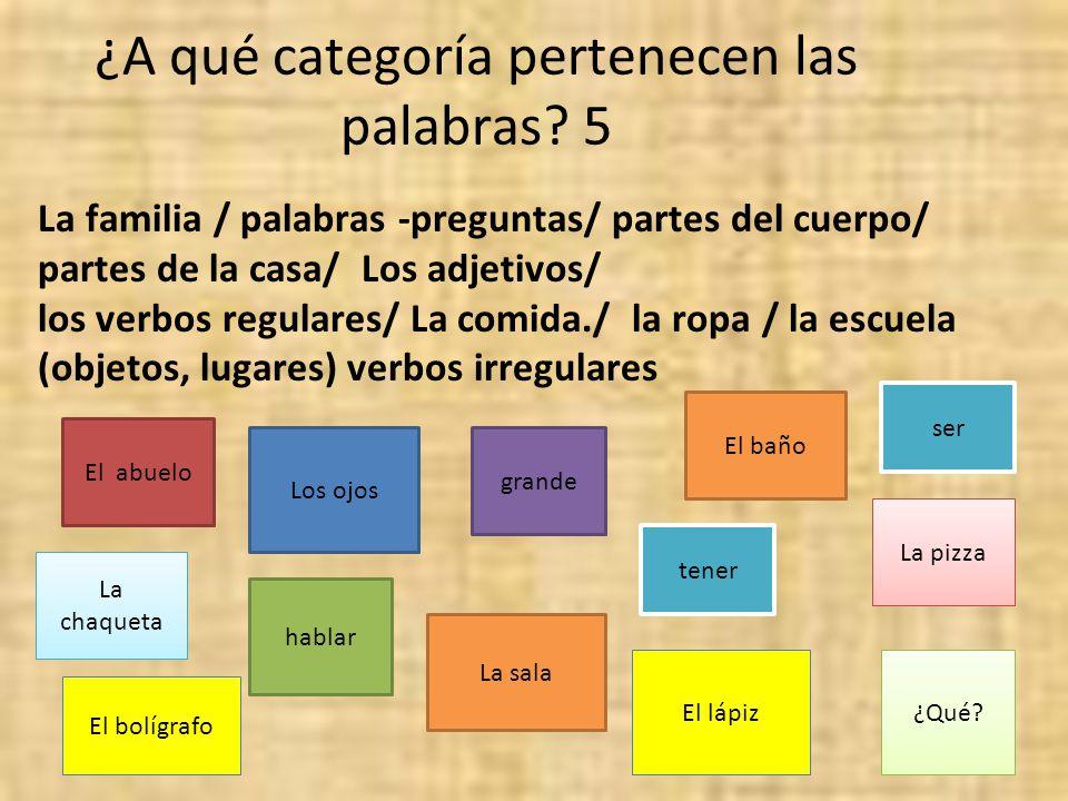 ¿A qué categoría pertenecen las palabras? 5 La familia / palabras -preguntas/ partes del cuerpo/ partes de la casa/ Los adjetivos/ los verbos regulare