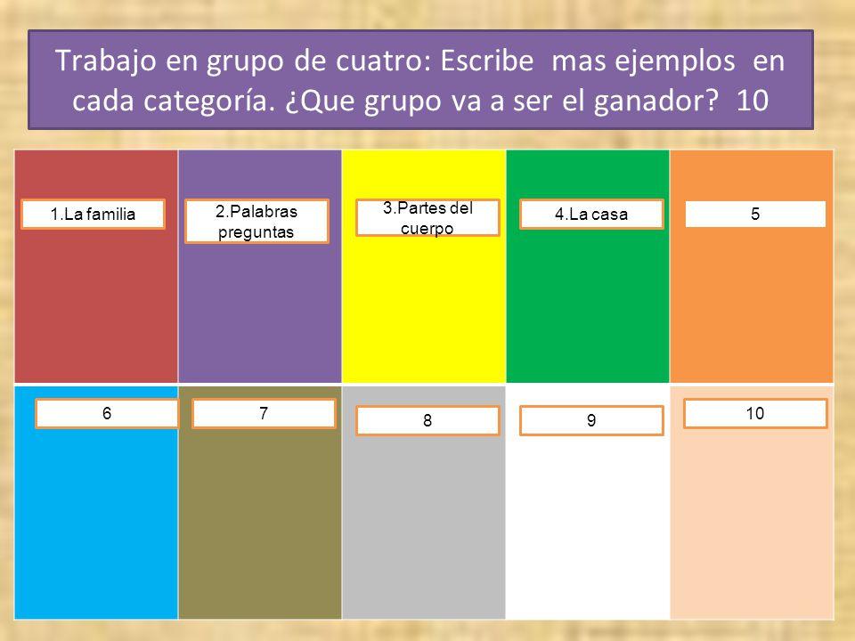 Trabajo en grupo de cuatro: Escribe mas ejemplos en cada categoría. ¿Que grupo va a ser el ganador? 10 1.La familia4.La casa 3.Partes del cuerpo 2.Pal
