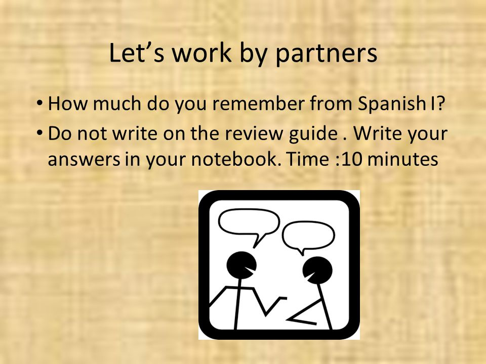 Lets work by partners How much do you remember from Spanish I? Do not write on the review guide. Write your answers in your notebook. Time :10 minutes